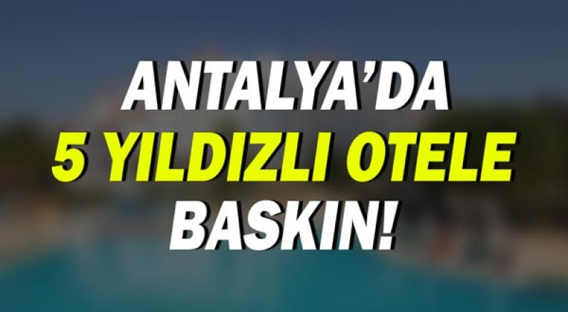 Antalya'da 5 yıldızlı otele sahte içki operasyonu!