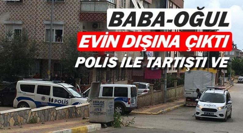 Antalya'da baba oğul evlerinin önüne indi, polise direndi.