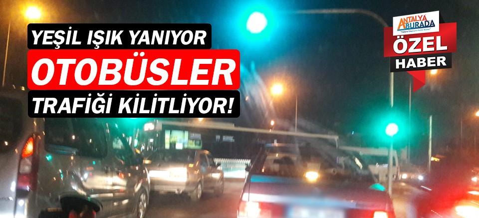 Antalya'da yeşil ışık yanıyor, otobüsler trafiği kilitliyor!