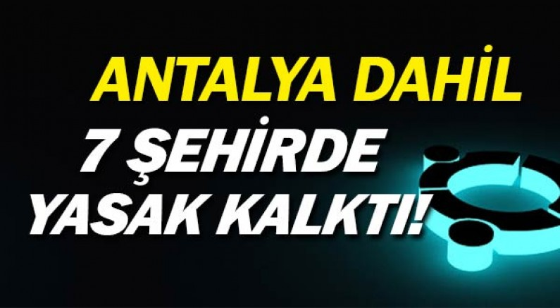 Antalya ve o şehirler artık yasaktan çıkarıldı.