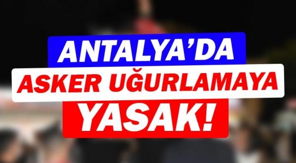 Asker uğurlama merasimi Antalya'da da yasaklandı!