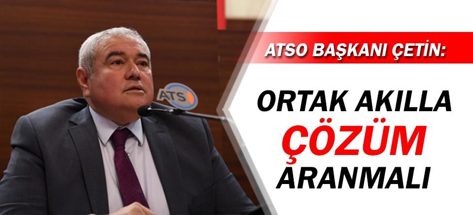 ATSO Başkanı Çetin: Ortak akıllı çözüm aranmalı