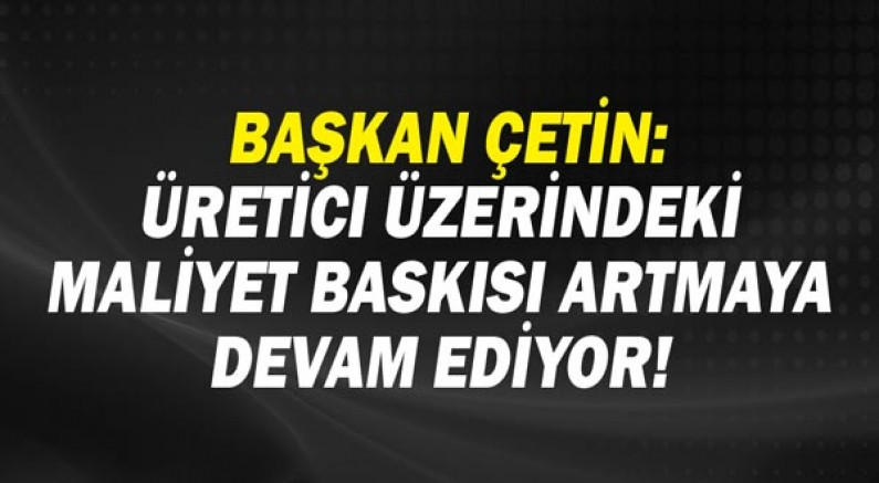 Başkan Çetin: Üretici üzerindeki maliyet baskısı artmaya devam ediyor!