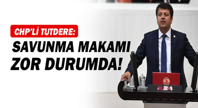 CHP'li Tutdere: Savunma makamı zor durumda!