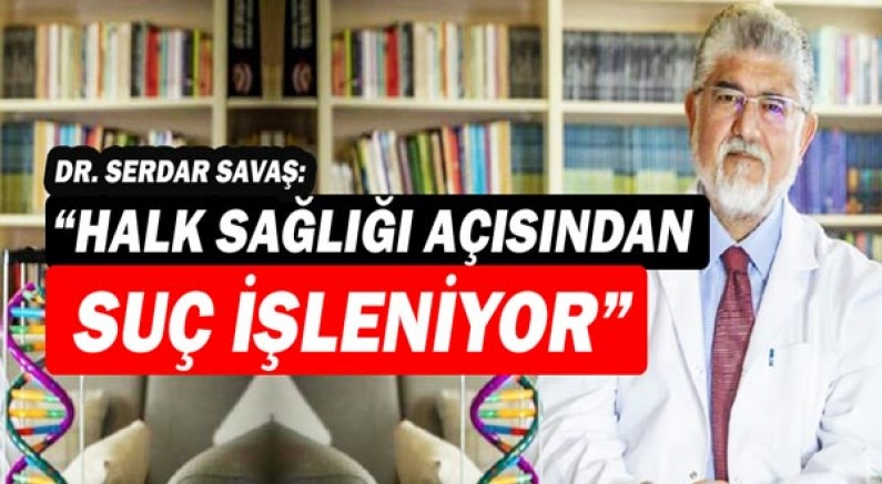 Dr. Serdar Savaş: Halk sağlığı açısından suç işleniyor!
