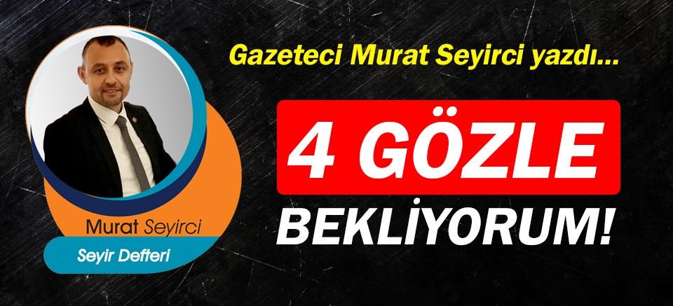 Gazeteci Murat Seyirci yazdı… 4 gözle bekliyorum!