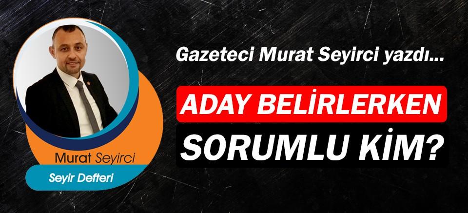 Gazeteci Murat Seyirci yazdı… Aday belirlerken sorumlu kim?