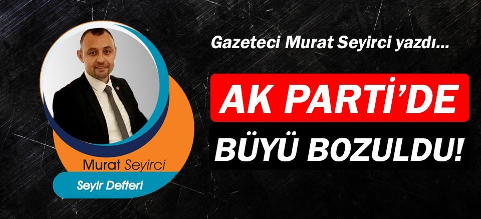 Gazeteci Murat Seyirci yazdı... Ak Parti'de büyü bozuldu!