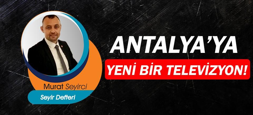 Gazeteci Murat Seyirci yazdı... Antalya'ya yeni bir televizyon