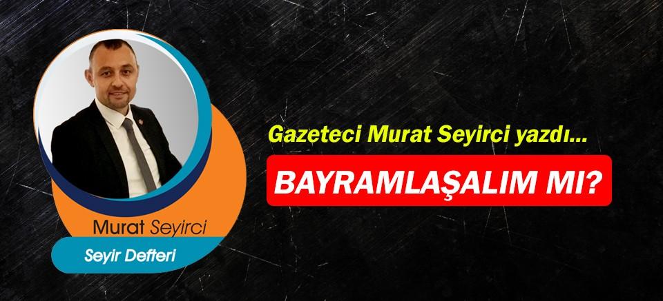 Gazeteci Murat Seyirci yazdı… Bayramlaşalım mı?
