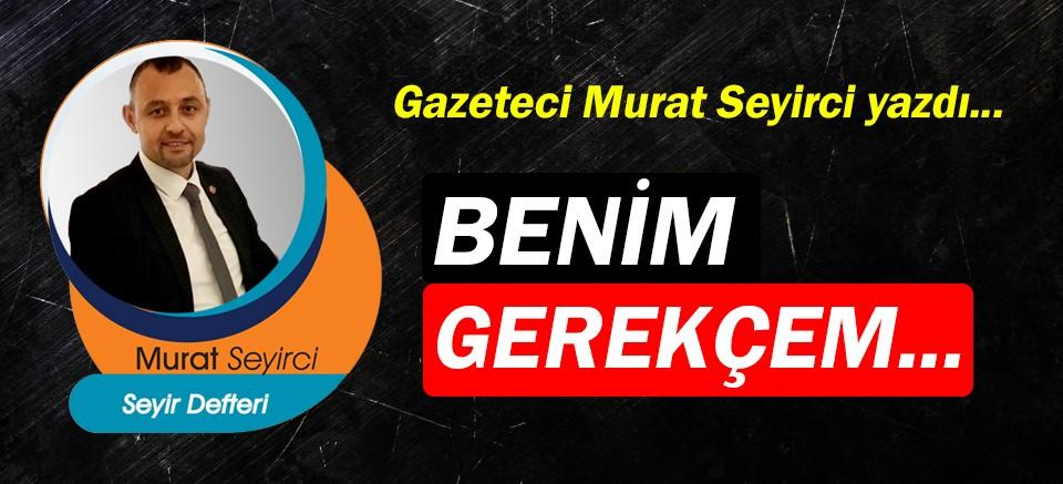 Gazeteci Murat Seyirci yazdı… Benim gerekçem...