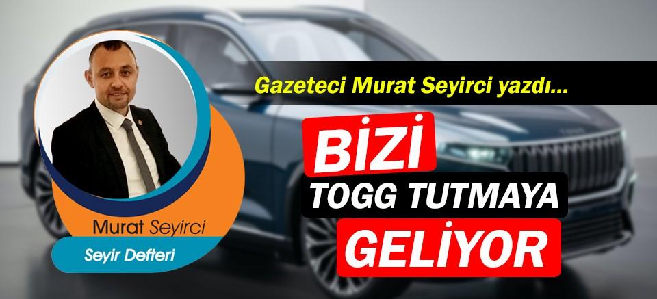 Gazeteci Murat Seyirci yazdı… Bizi TOGG tutmaya geliyor