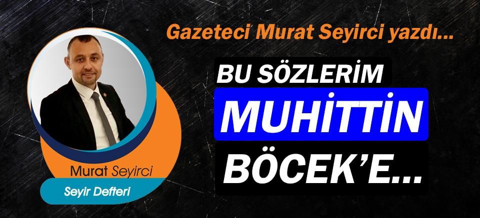 Gazeteci Murat Seyirci yazdı… Bu sözlerim Muhittin Böcek'e...