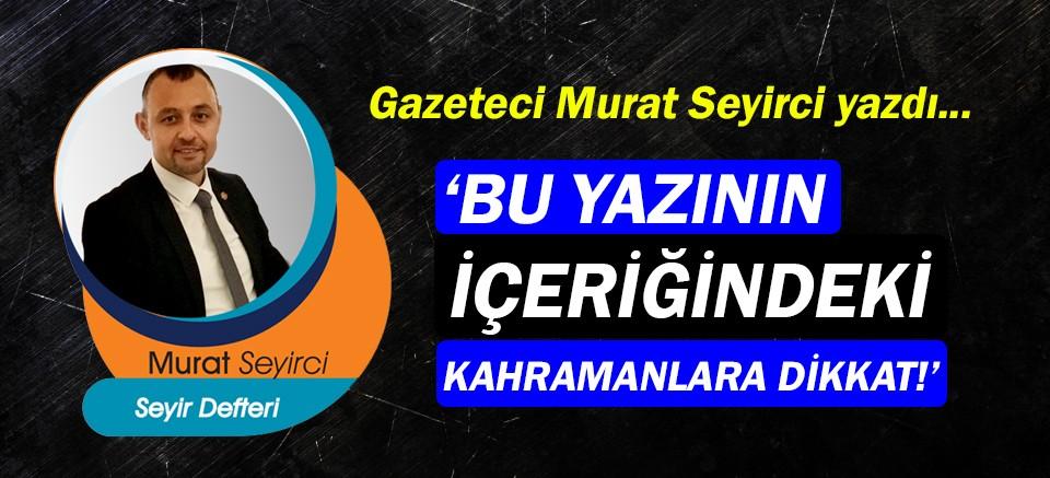 Gazeteci Murat Seyirci yazdı… Bu yazının içeriğindeki kahramanlara dikkat!