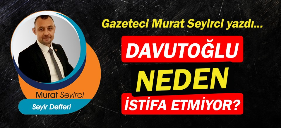 Gazeteci Murat Seyirci yazdı… Davutoğlu neden istifa etmiyor?