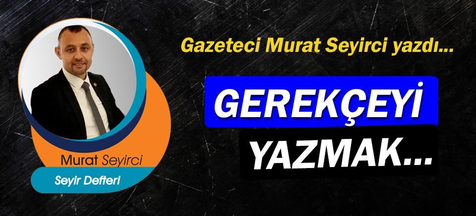 Gazeteci Murat Seyirci yazdı… Gerekçeyi yazmak...