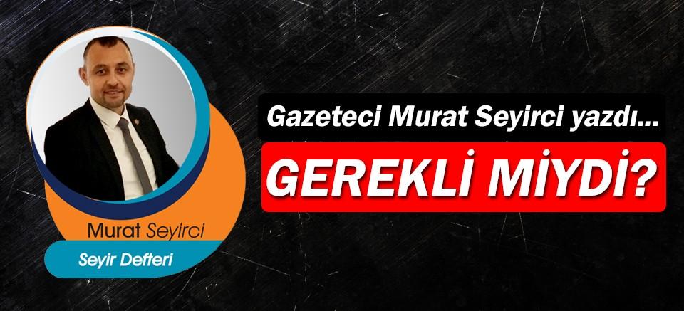 Gazeteci Murat Seyirci yazdı… Gerekli miydi?
