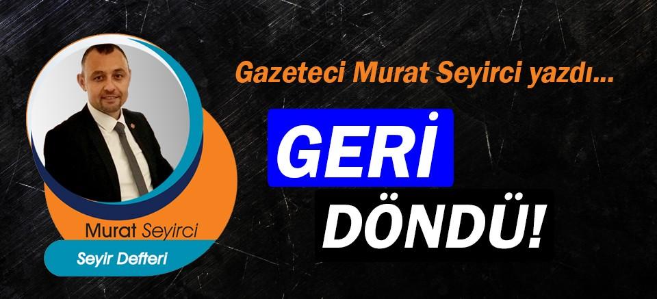 Gazeteci Murat Seyirci yazdı… Geri döndü!