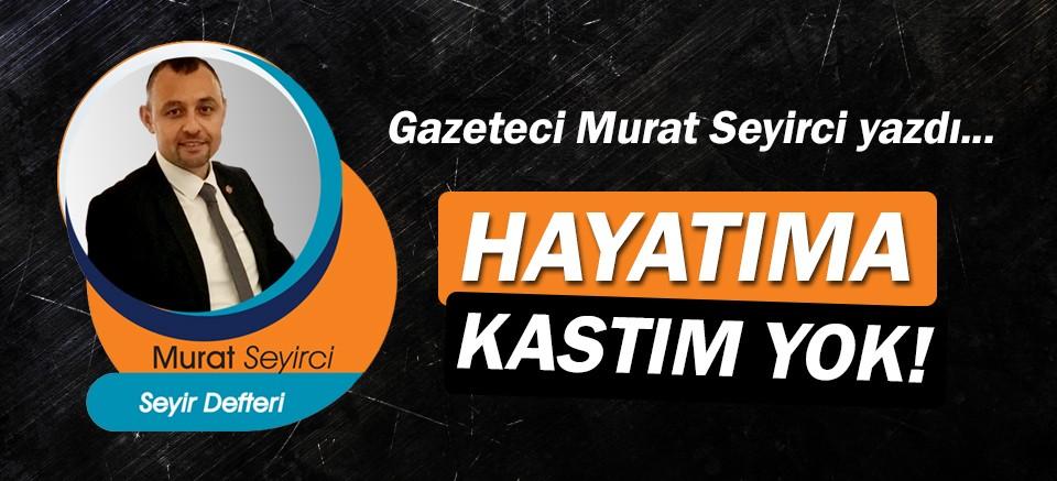 Gazeteci Murat Seyirci yazdı… Hayatıma Kastım Yok!