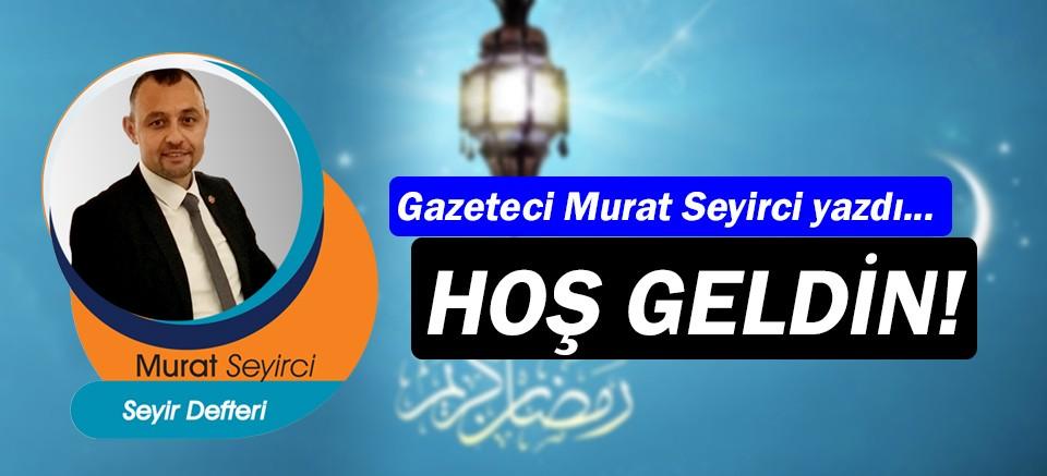 Gazeteci Murat Seyirci yazdı… Hoş geldin!