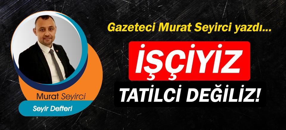 Gazeteci Murat Seyirci yazdı… İşçiyiz, tatilci değiliz!