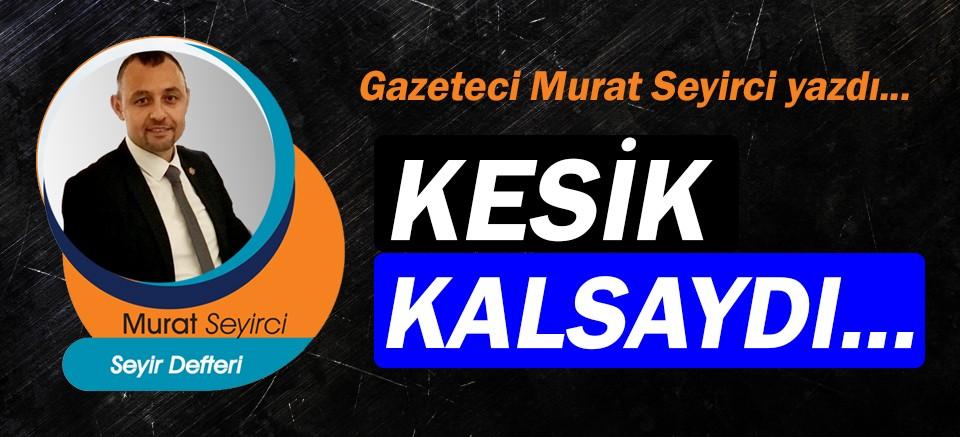 Gazeteci Murat Seyirci yazdı… Kesik kalsaydı...