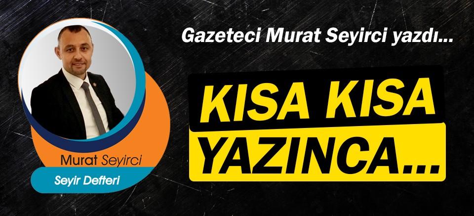 Gazeteci Murat Seyirci yazdı… Kısa kısa yazınca...