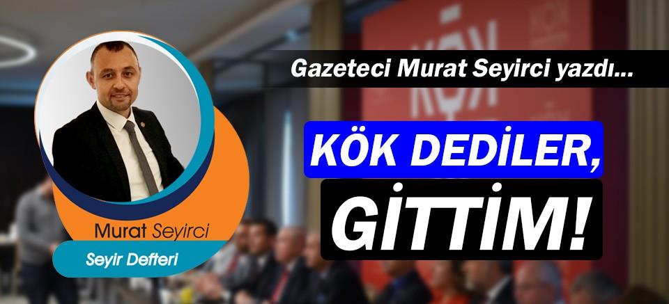 Gazeteci Murat Seyirci yazdı… KÖK dediler, gittim!