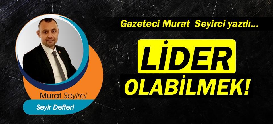 Gazeteci Murat Seyirci yazdı… Lider olabilmek!