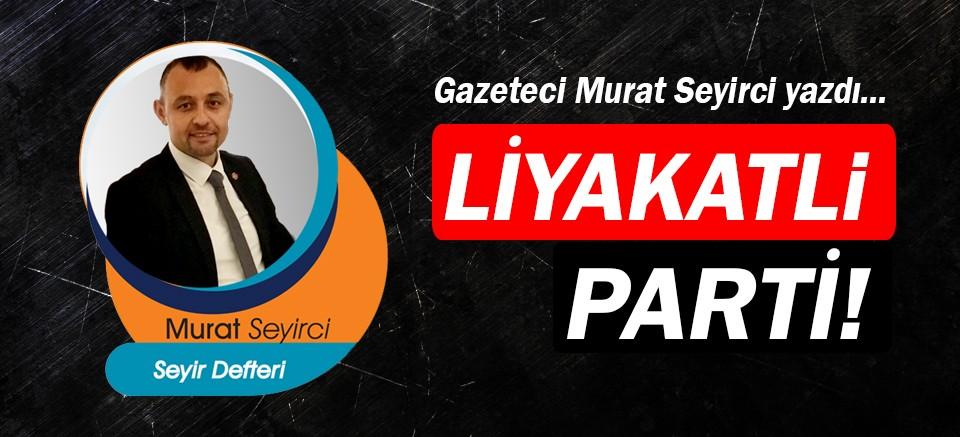 Gazeteci Murat Seyirci yazdı... Liyakatli Parti!
