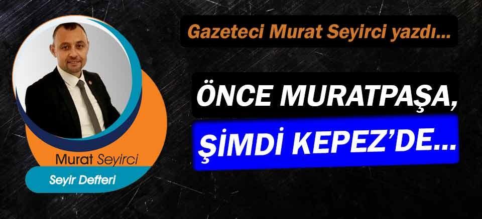 Gazeteci Murat Seyirci yazdı… Önce Muratpaşa, şimdi Kepez'de