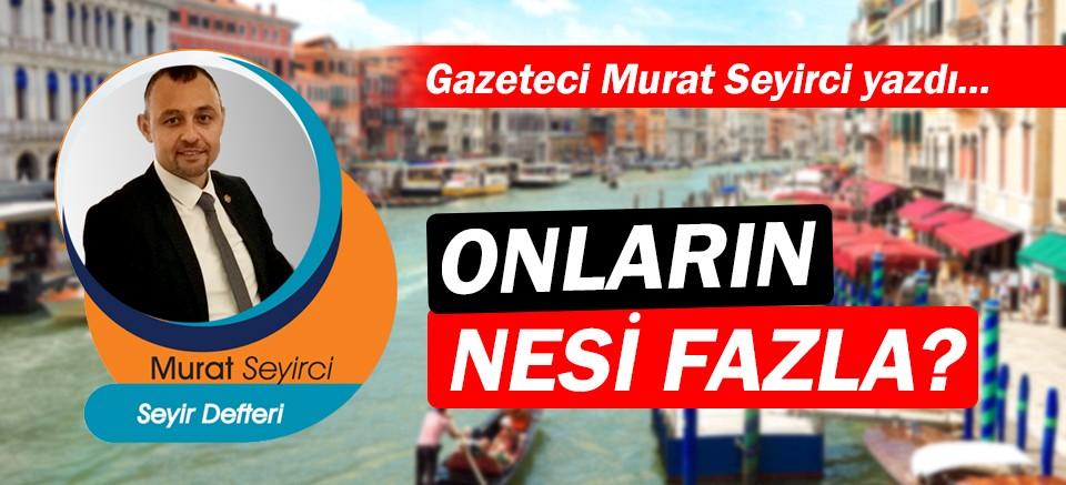 Gazeteci Murat Seyirci yazdı… Onların nesi fazla?