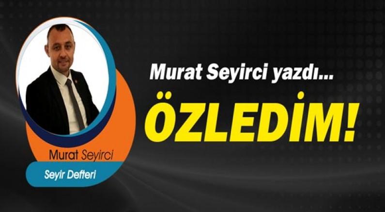 Gazeteci Murat Seyirci yazdı! Özledim...