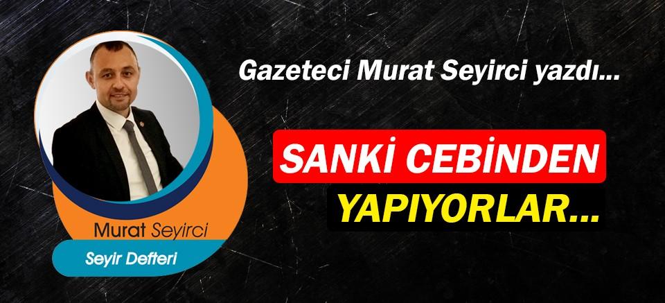 Gazeteci Murat Seyirci yazdı… Sanki cebinden yapıyorlar...