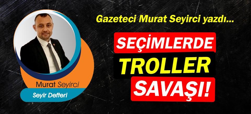 Gazeteci Murat Seyirci yazdı… Seçimlerde troller savaşı!