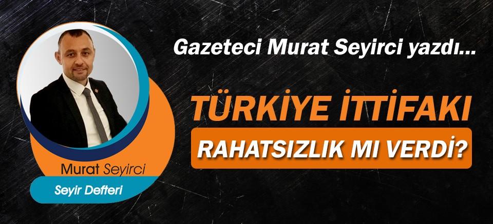 Gazeteci Murat Seyirci yazdı… Türkiye ittifakı rahatsızlık mı verdi?