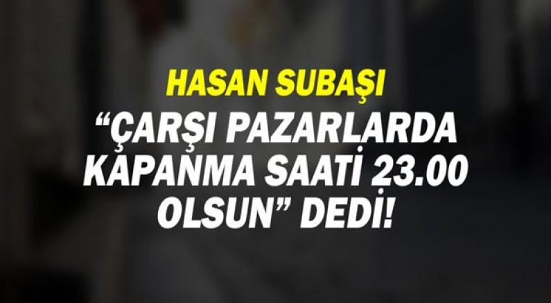 Hasan Subaşı: çarşı pazarlarda kapanma saatlerinin 23.00'e alınmasını istedi!