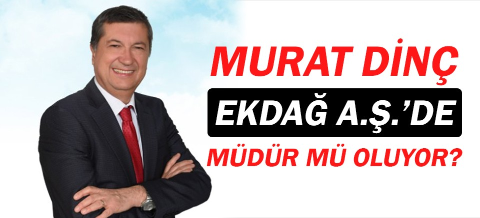Murat Dinç, EKDAĞ Genel Müdürü mü oluyor?