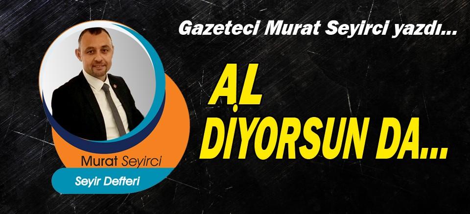 Murat Seyirci yazdı... Al diyorsun da...