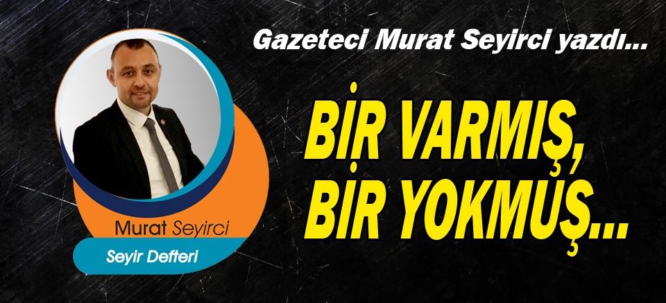 Murat Seyirci yazdı... Bir varmış, bir yokmuş...