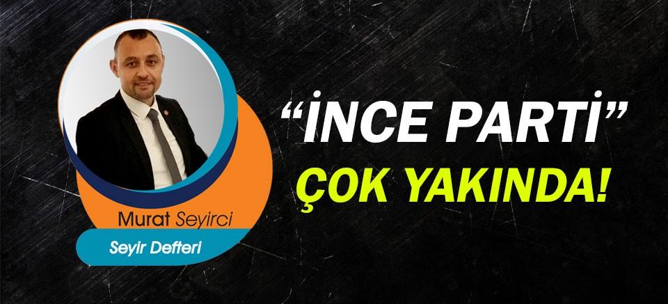 Murat Seyirci yazdı...  İnce Parti çok yakında!