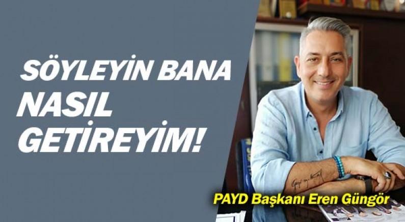 PAYD Başkanı Eren Güngör... Söyleyin bana nasıl getireceğim!